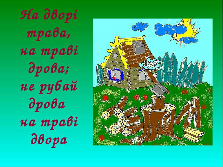 На дворі трава, на траві дрова; не рубай дрова на траві двора