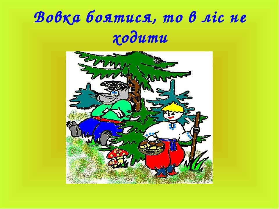 Вовка боятися, то в ліс не ходити