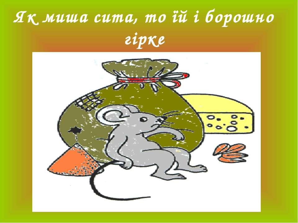 Як миша сита, то їй і борошно гірке