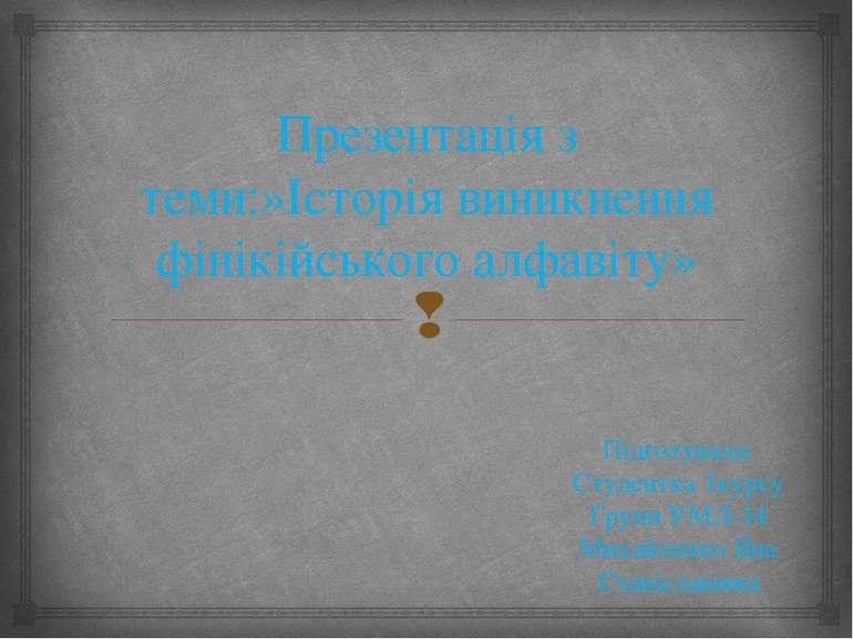 Презентація з теми:»Історія виникнення фінікійського алфавіту» Підготувала: С...