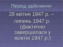 Період здійснення 28 квітня 1947 р. – липень 1947 р. (фактично завершилася у ...