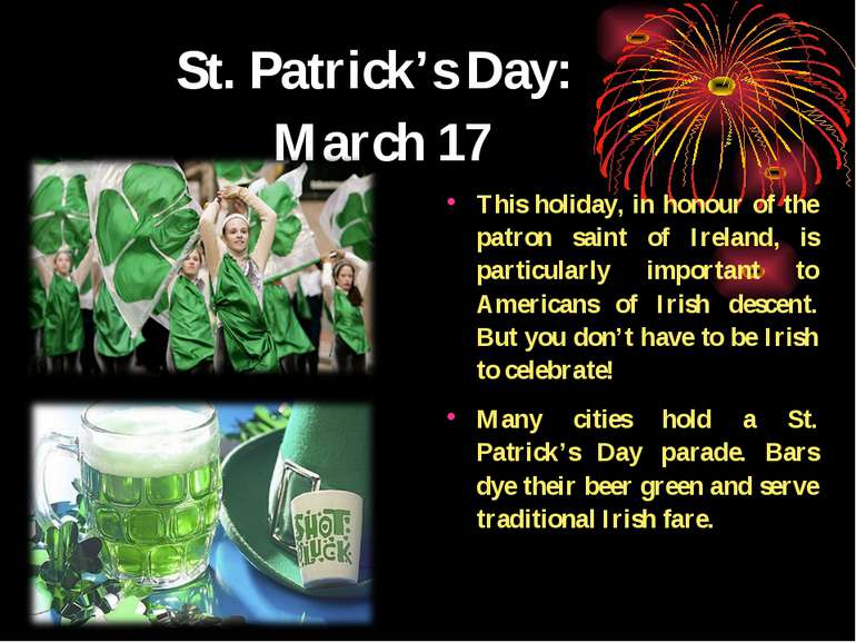 St. Patrick's Day: March 17 This holiday, in honour of the patron saint of Ir...