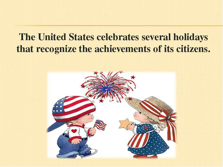 The United States celebrates several holidays that recognize the achievements...