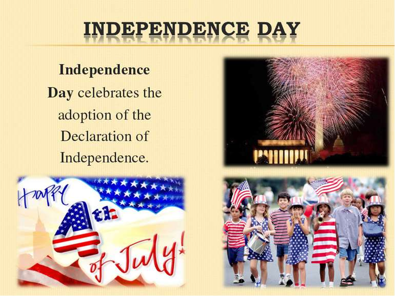 Independence Day celebrates the adoption of the Declaration of Independence.