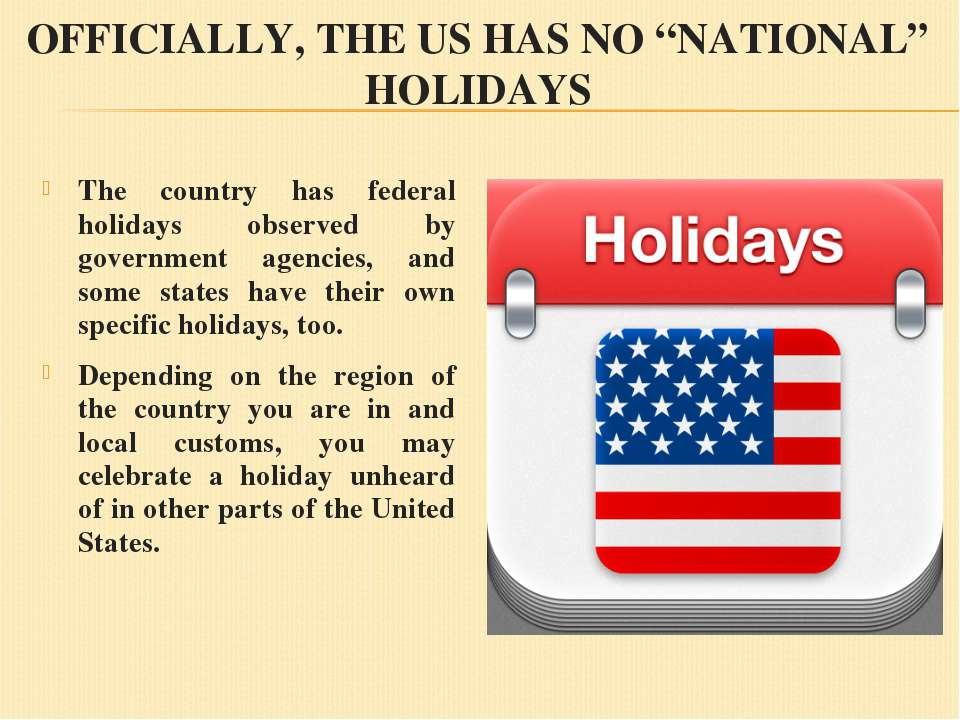 "OFFICIALLY, THE US HAS NO ""NATIONAL"" HOLIDAYS The country has federal holiday..."