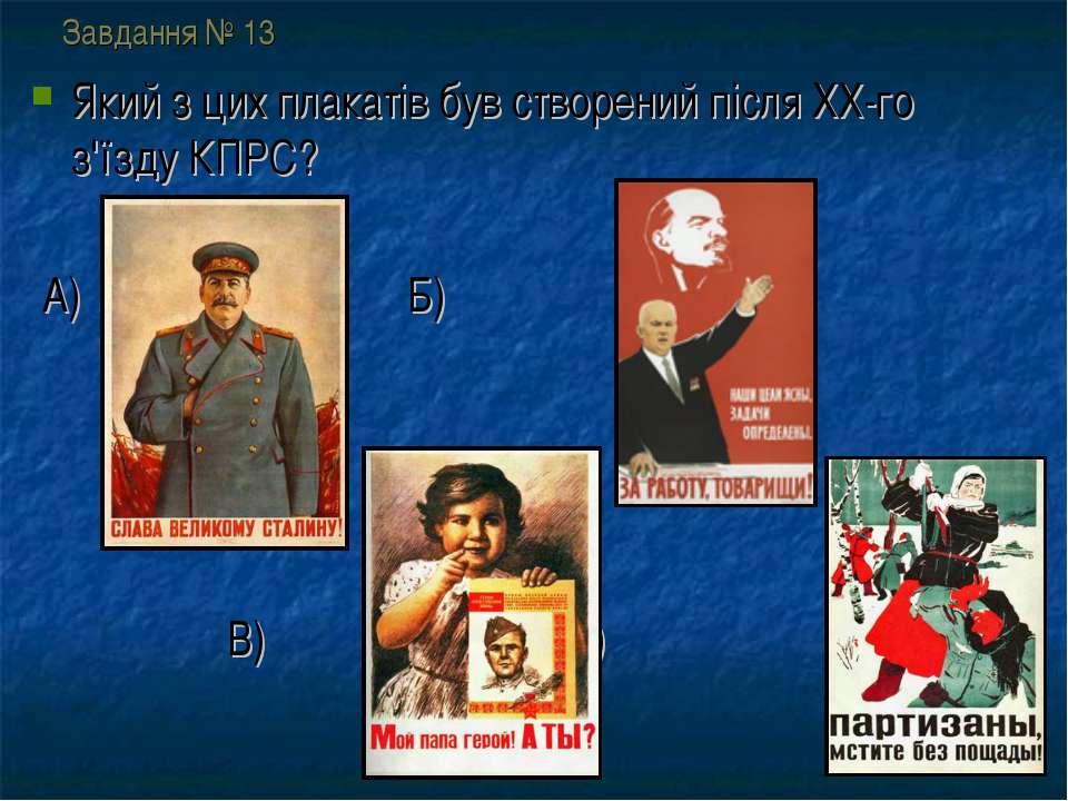Завдання № 13 Який з цих плакатів був створений після ХХ-го з'їзду КПРС? А) Б...