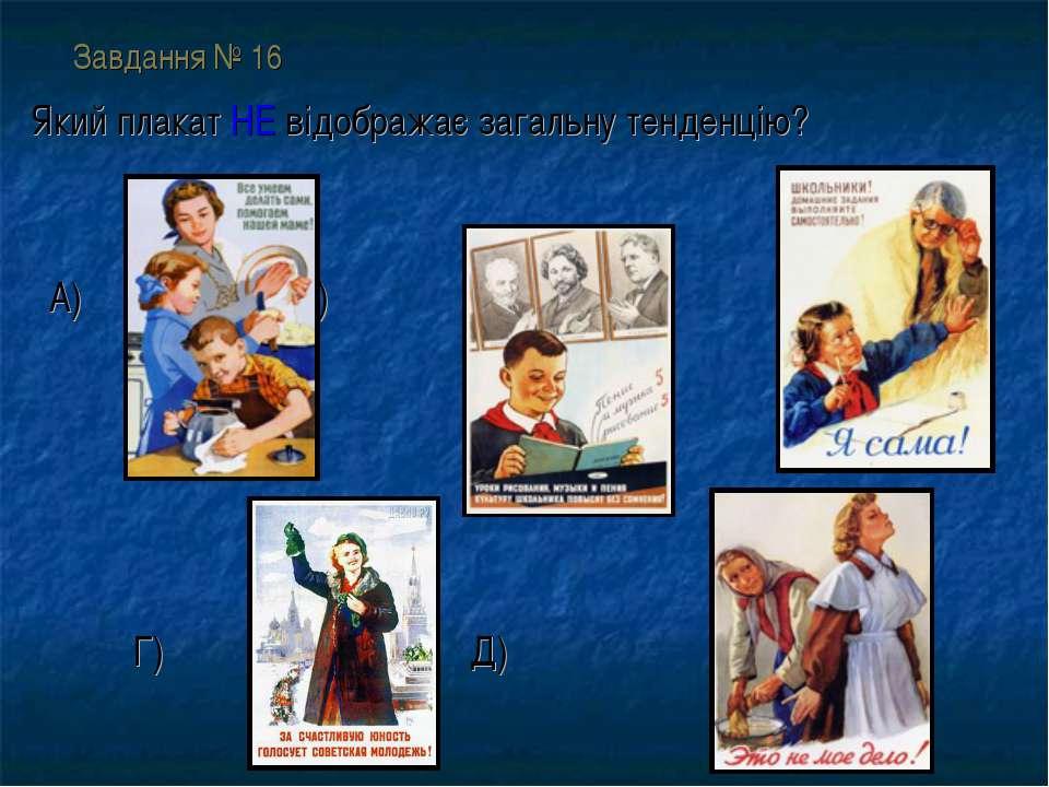 Завдання № 16 Який плакат НЕ відображає загальну тенденцію? А) Б) В) Г) Д)