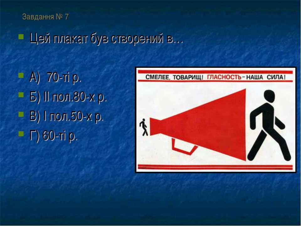Завдання № 7 Цей плакат був створений в… А) 70-ті р. Б) ІІ пол.80-х р. В) І п...