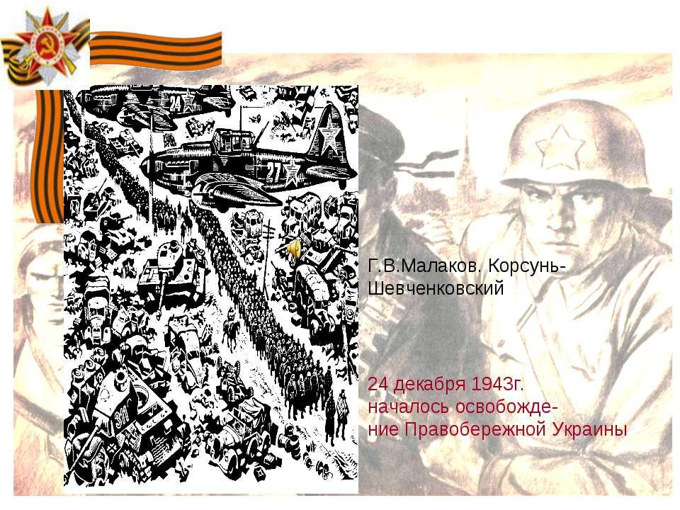 Г.В.Малаков. Корcунь- Шевченковский 24 декабря 1943г. началось освобожде- ние...