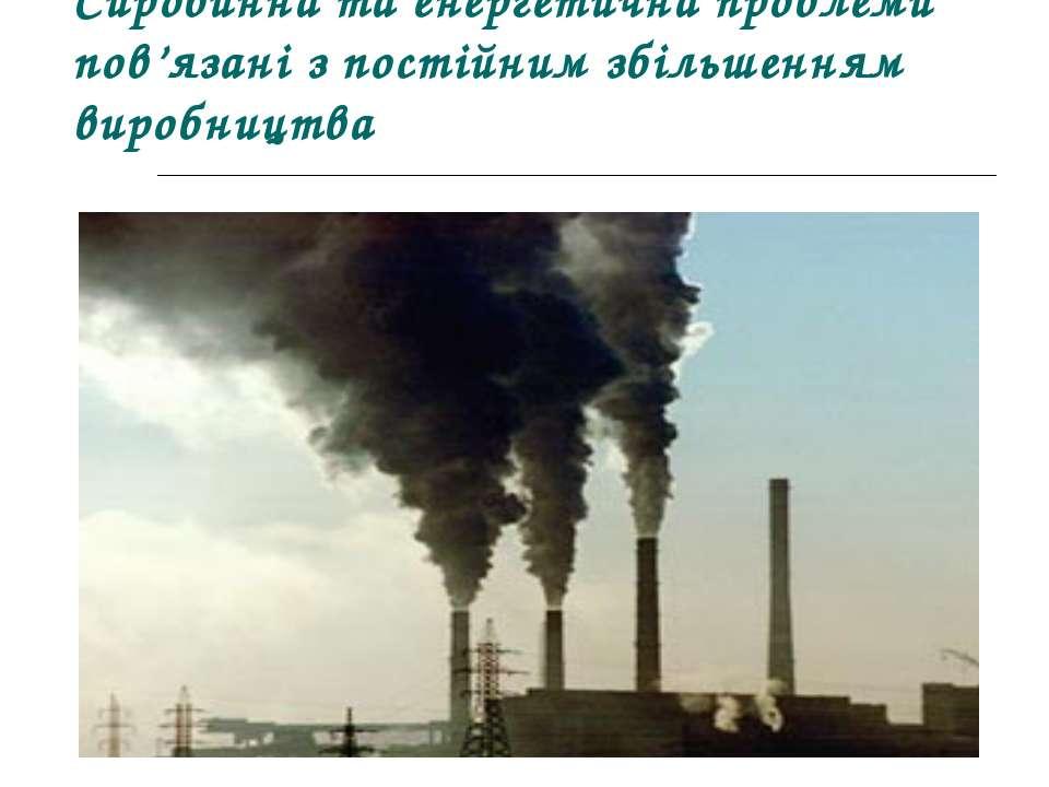 Сировинна та енергетична проблеми пов'язані з постійним збільшенням виробництва