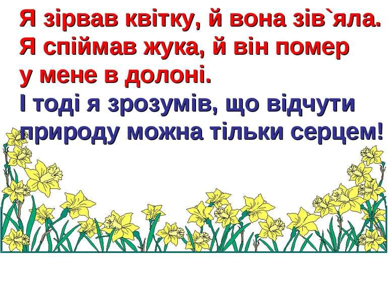 Я зірвав квітку, й вона зів`яла. Я спіймав жука, й він помер у мене в долоні....