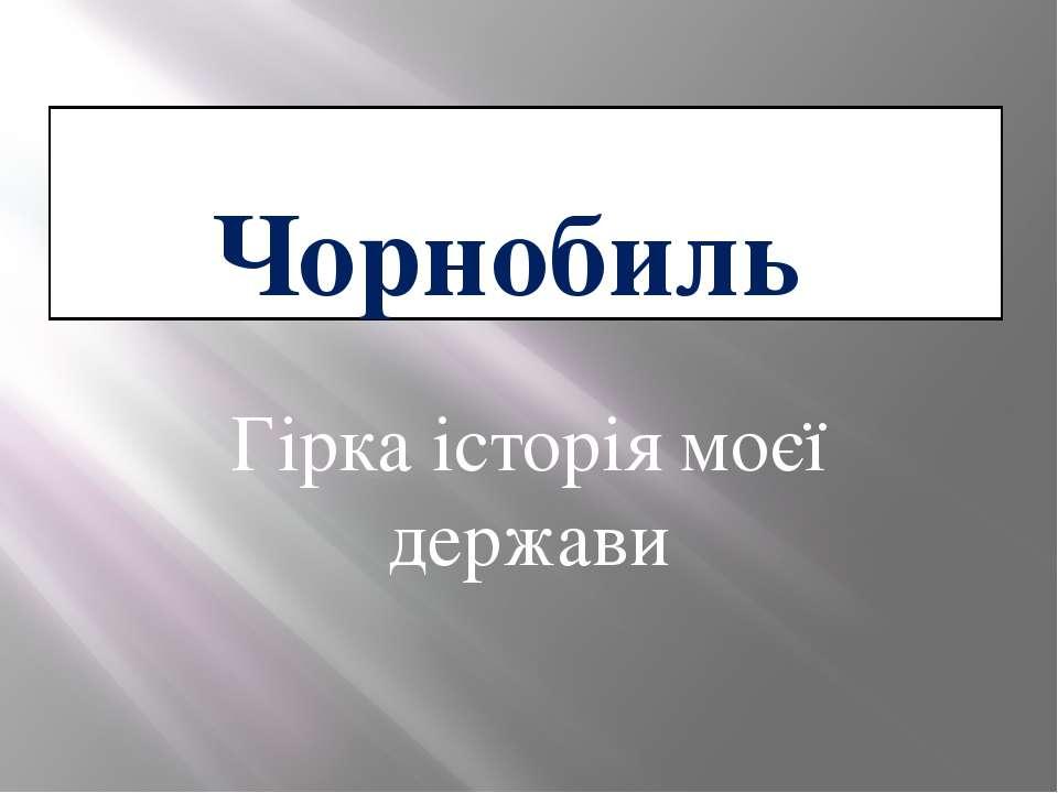 Чорнобиль Гірка історія моєї держави