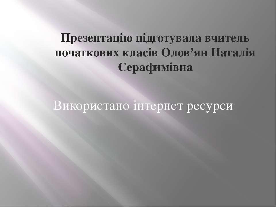 Презентацію підготувала вчитель початкових класів Олов'ян Наталія Серафимівна...