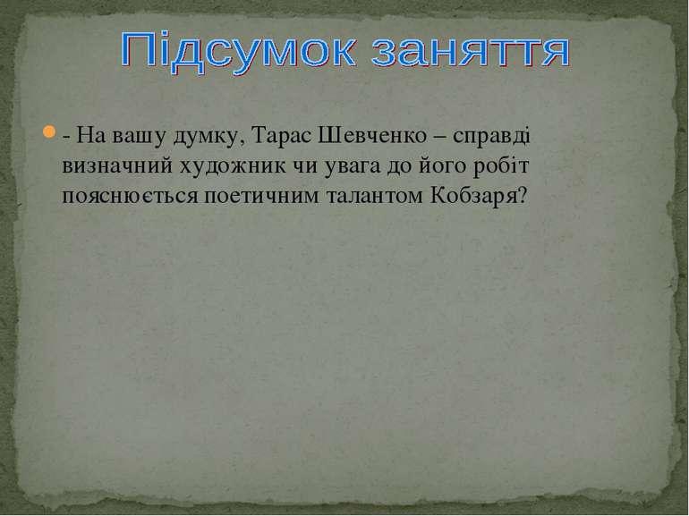 - На вашу думку, Тарас Шевченко – справді визначний художник чи увага до його...