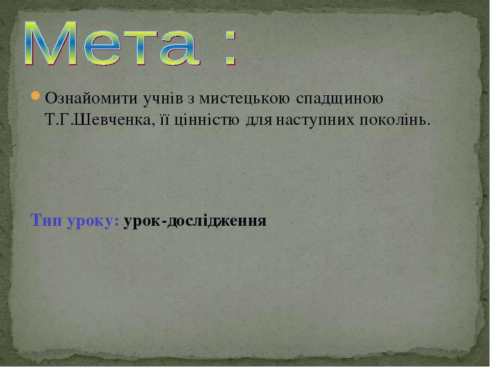 Ознайомити учнів з мистецькою спадщиною Т.Г.Шевченка, її цінністю для наступн...