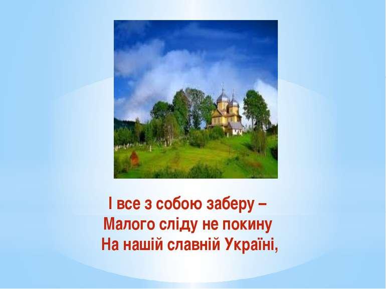 І все з собою заберу – Малого сліду не покину На нашій славній Україні,