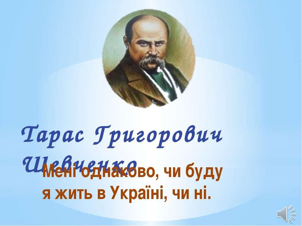 Тарас Григорович Шевченко Мені однаково, чи буду я жить в Україні, чи ні.