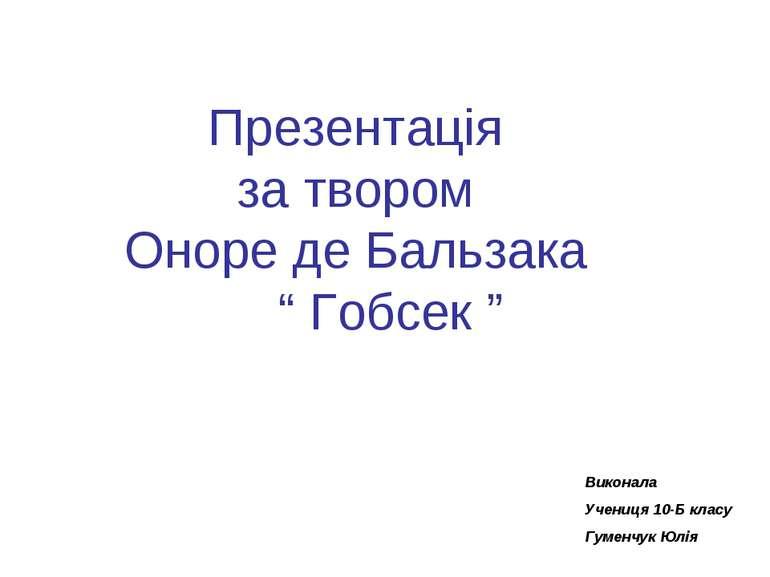 """Презентація за твором Оноре де Бальзака """" Гобсек """" Виконала Учениця 10-Б клас..."""