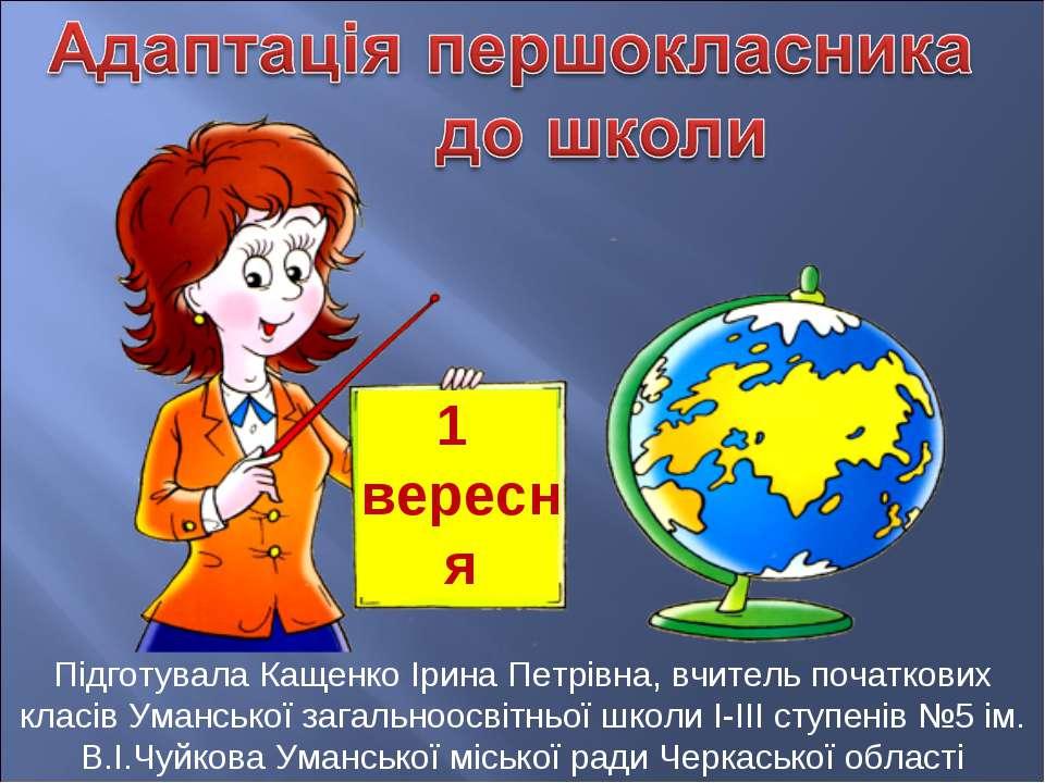 1 вересня Підготувала Кащенко Ірина Петрівна, вчитель початкових класів Уманс...