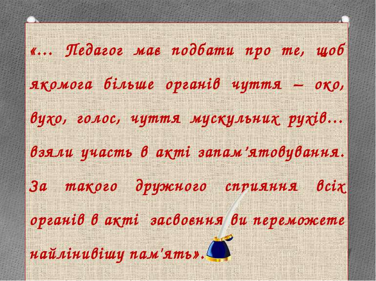 «… Педагог має подбати про те, щоб якомога більше органів чуття – око, вухо, ...