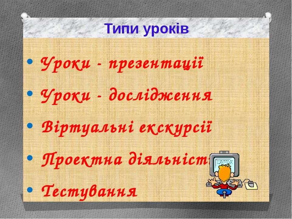 Типи уроків Уроки - презентації Уроки - дослідження Віртуальні екскурсії Прое...