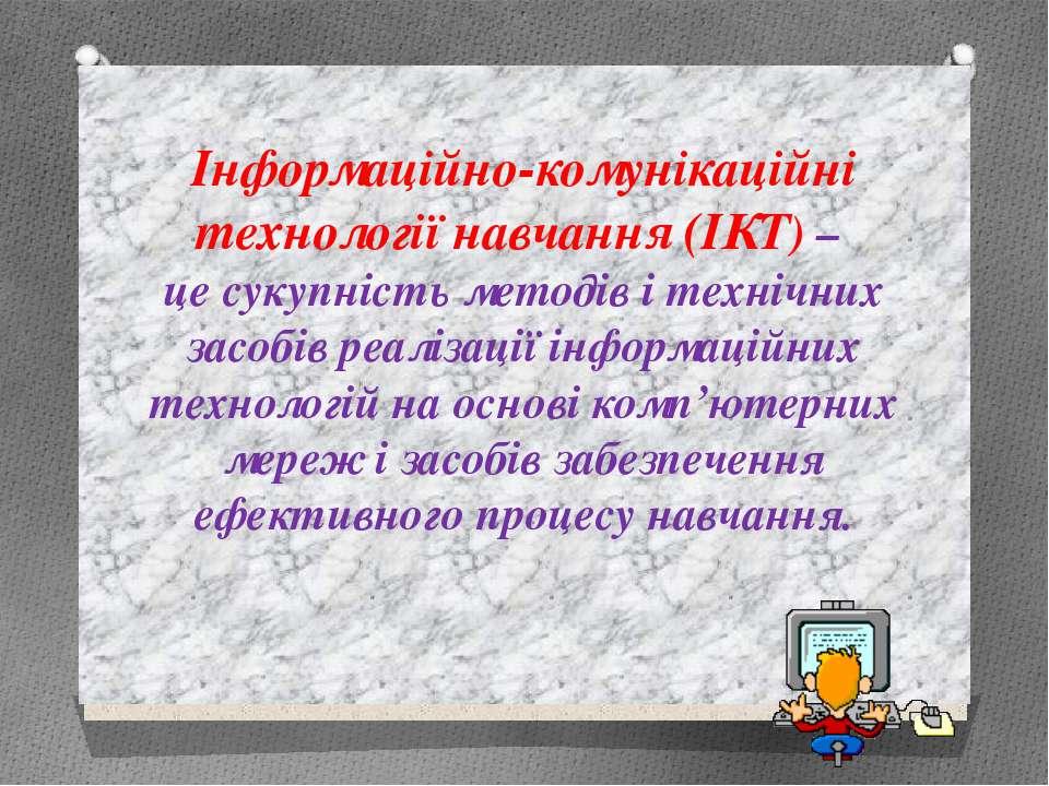 Інформаційно-комунікаційні технології навчання (ІКТ) – це сукупність методів ...