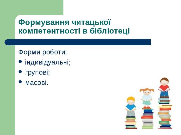 Формування читацької компетентності в бібліотеці Форми роботи: індивідуальні;...