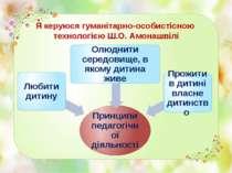 Я керуюся гуманітарно-особистісною технологією Ш.О. Амонашвілі