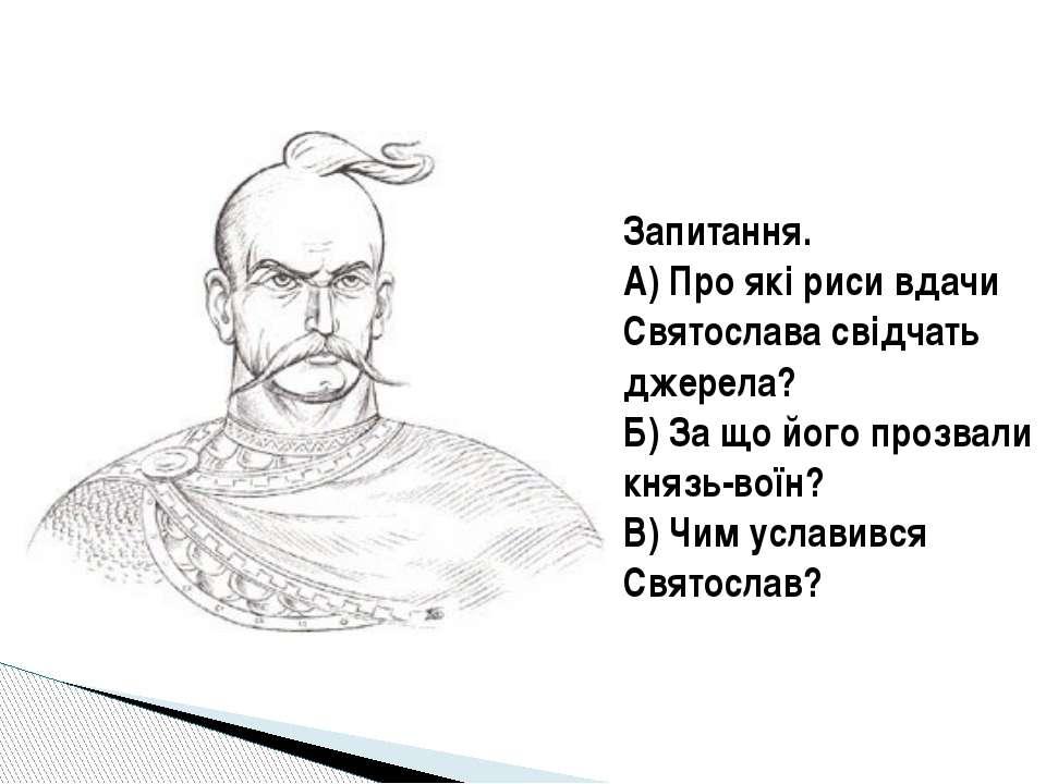 Запитання. А) Про які риси вдачи Святослава свідчать джерела? Б) За що його п...