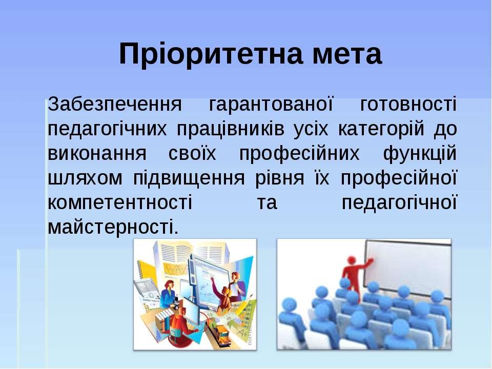 Пріоритетна мета Забезпечення гарантованої готовності педагогічних працівникі...