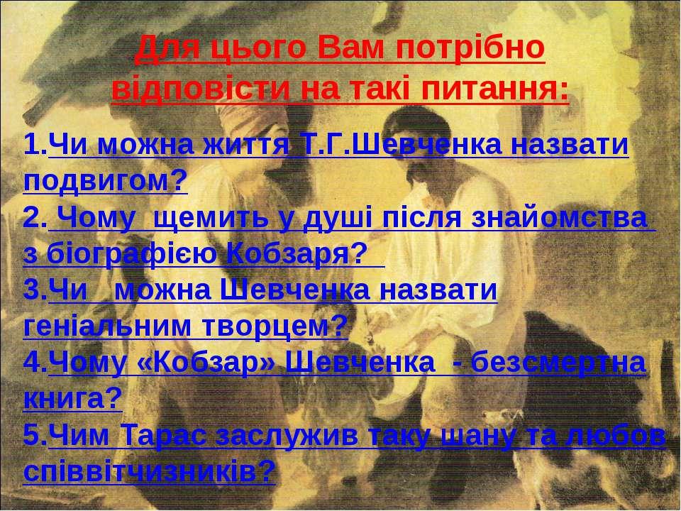 Для цього Вам потрібно відповісти на такі питання: Чи можна життя Т.Г.Шевченк...