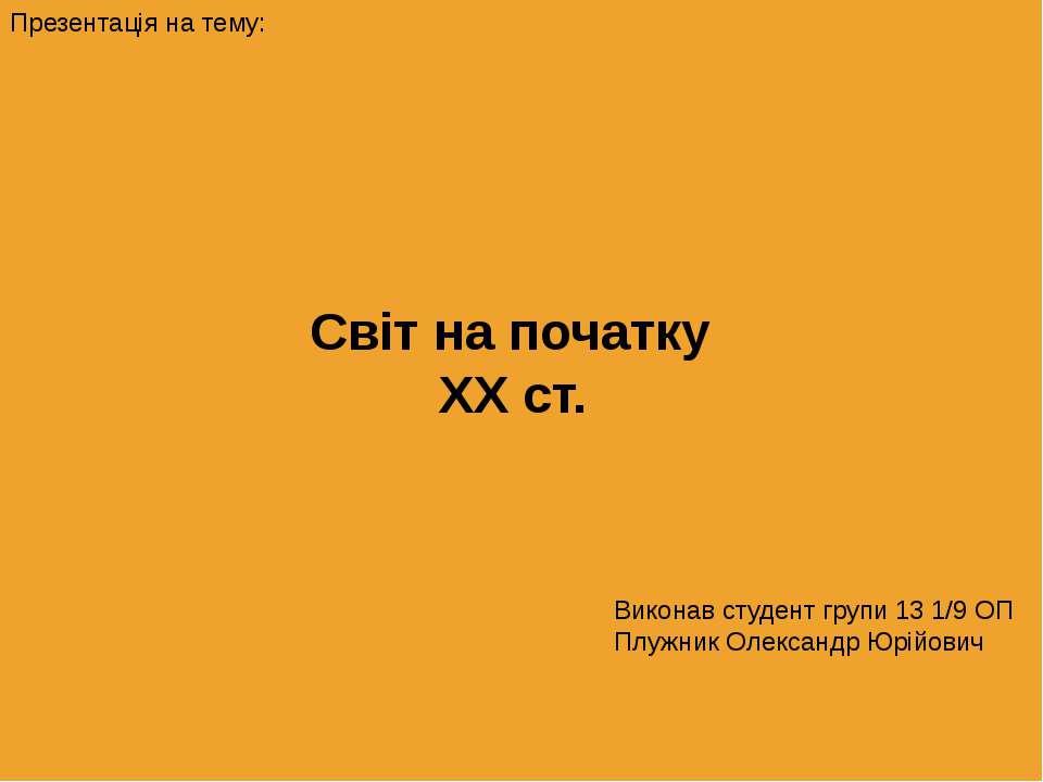 Світ на початку XX ст. Виконав студент групи 13 1/9 ОП Плужник Олександр Юрій...