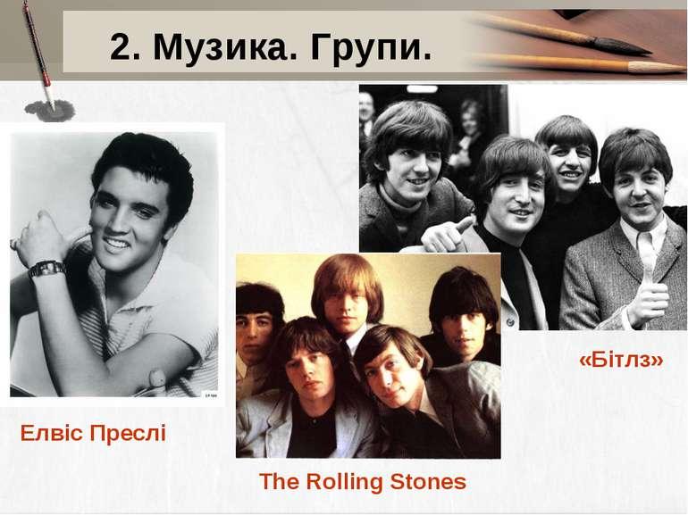 2. Музика. Групи. Елвіс Преслі «Бітлз» The Rolling Stones