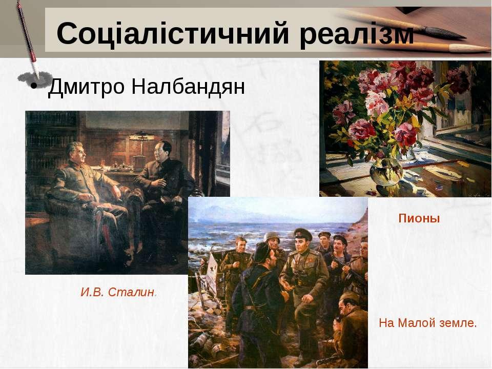 Дмитро Налбандян Соціалістичний реалізм И.В. Сталин. На Малой земле. Пионы