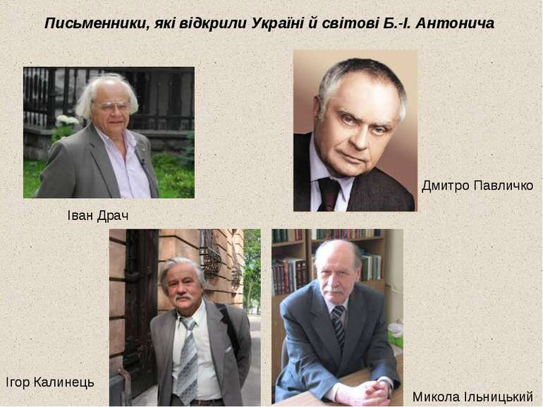 Письменники, які відкрили Україні й світові Б.-І. Антонича Іван Драч Микола І...