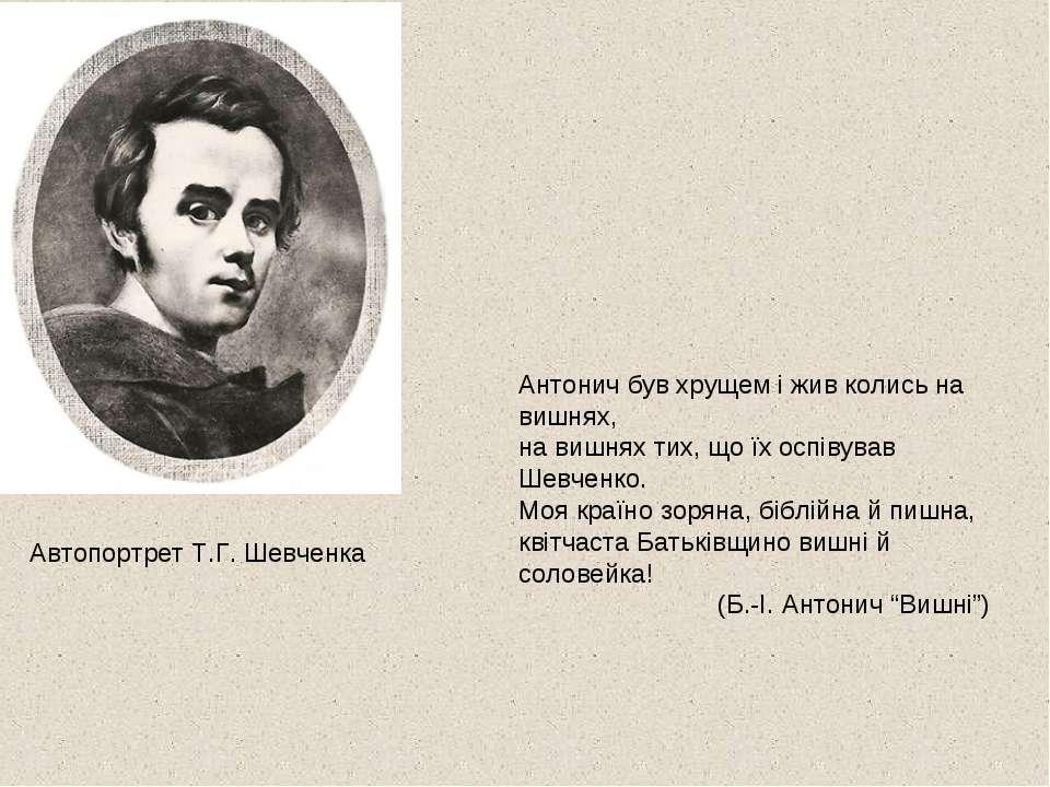Автопортрет Т.Г. Шевченка Антонич був хрущем і жив колись на вишнях, на вишня...