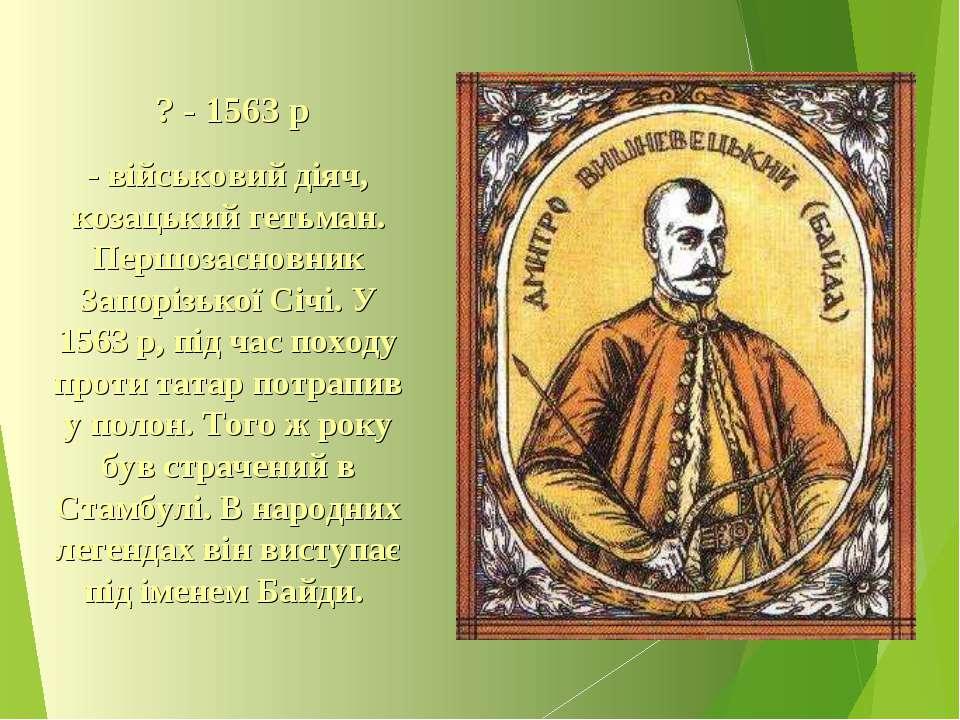 ? - 1563 р - військовий діяч, козацький гетьман. Першозасновник Запорізької С...