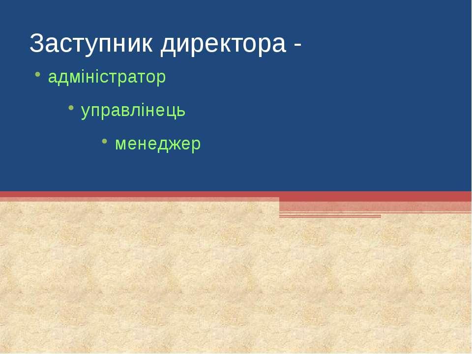 Заступник директора - адміністратор управлінець менеджер