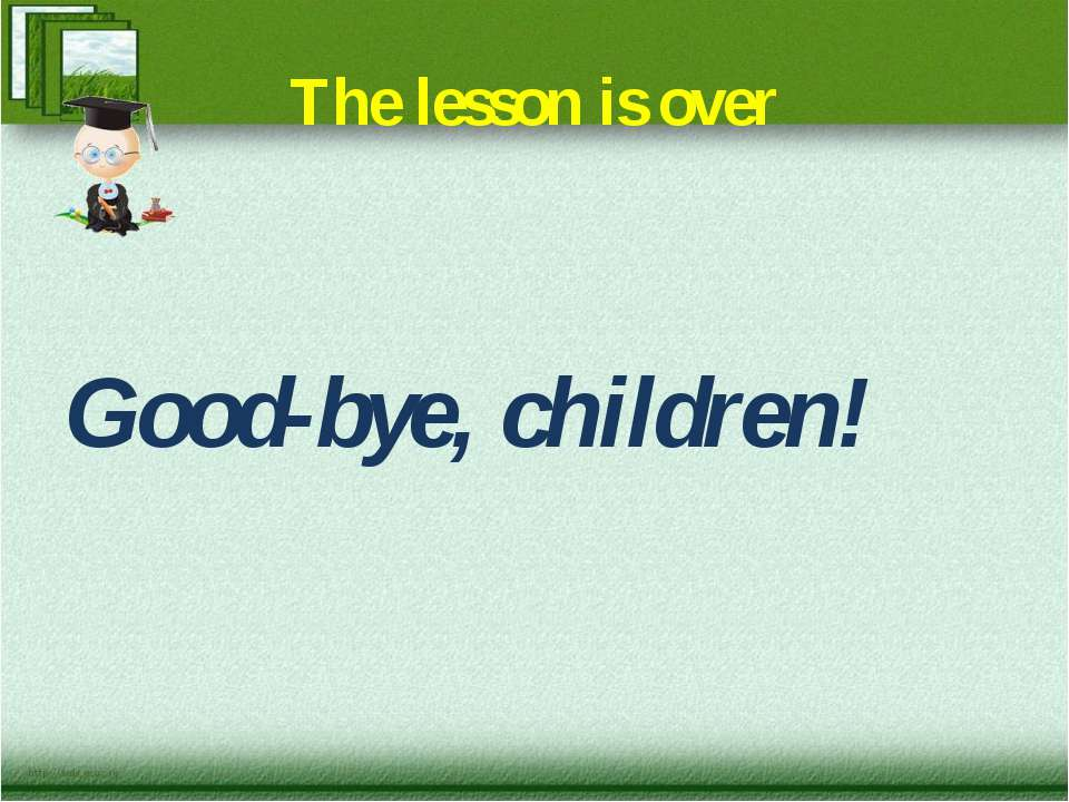 The lesson is over Good-bye, children!