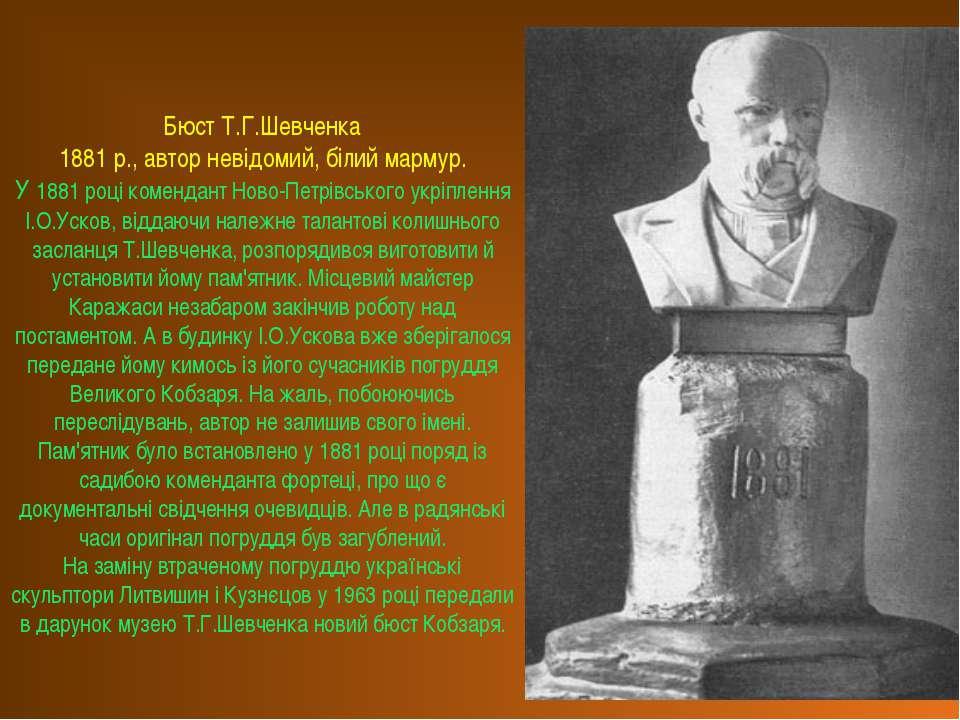 Бюст Т.Г.Шевченка 1881 р., автор невідомий, білий мармур. У 1881 році коменда...