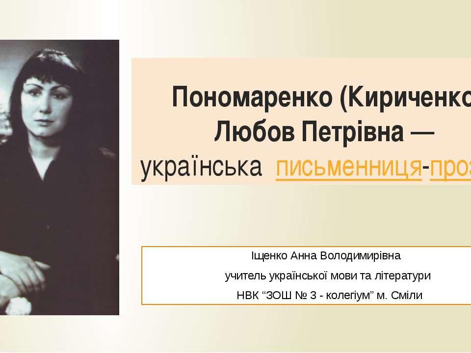 Пономаренко (Кириченко) Любов Петрівна— українська письменниця-прозаїк Іщенк...