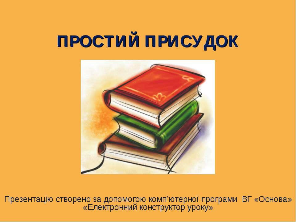 ПРОСТИЙ ПРИСУДОК Презентацію створено за допомогою комп'ютерної програми ВГ «...