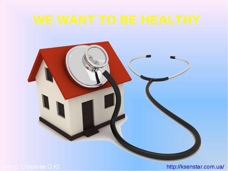 WE WANT TO BE HEALTHY Автор: Старкова О.Ю. http://ksenstar.com.ua/