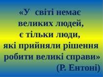 «У світі немає великих людей, є тільки люди, які прийняли рішення робити вели...