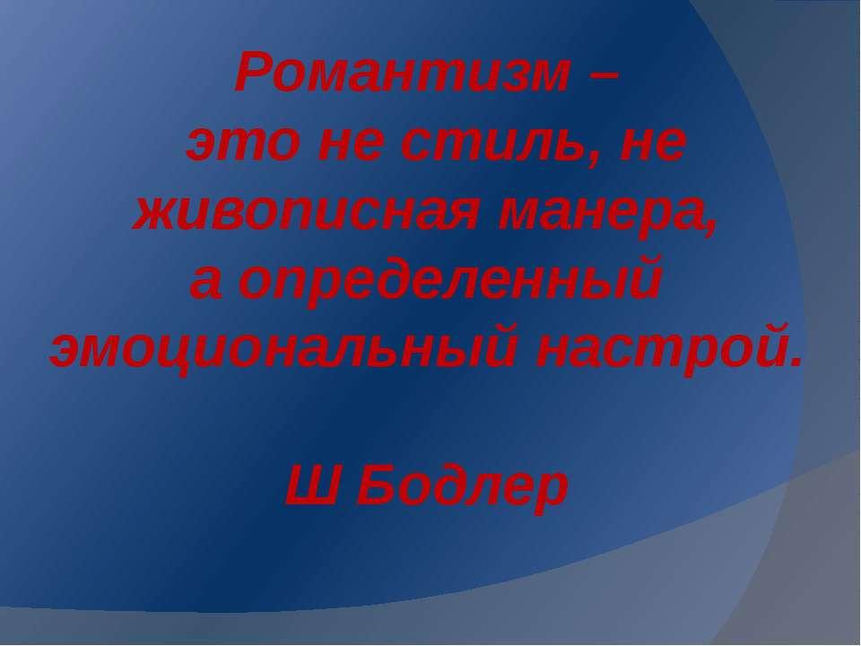 Романтизм – это не стиль, не живописная манера, а определенный эмоциональный ...