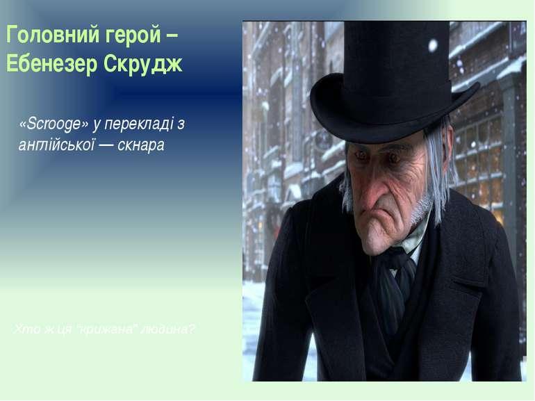 Головний герой – Ебенезер Скрудж «Scrooge» у перекладі з англійської — скнара...
