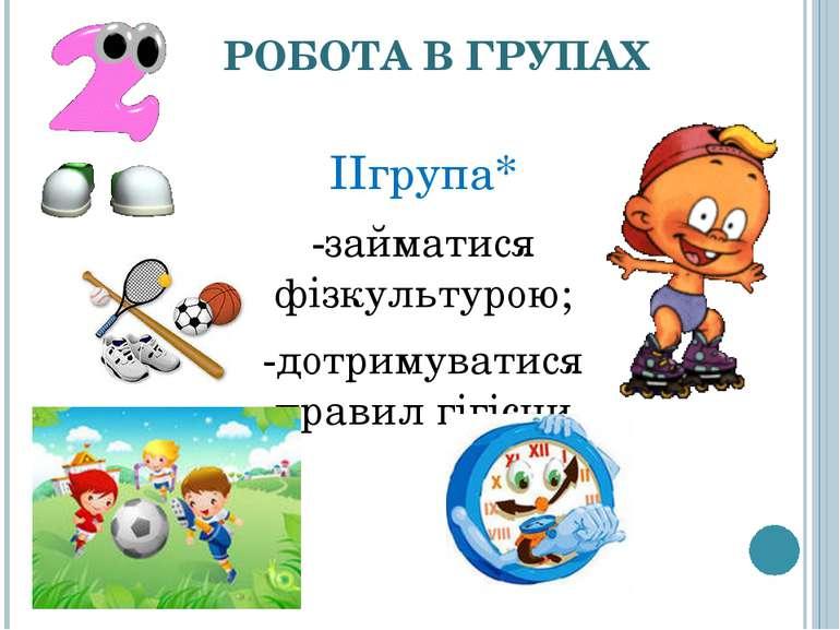 РОБОТА В ГРУПАХ ІІгрупа* -займатися фізкультурою; -дотримуватися правил гігієни