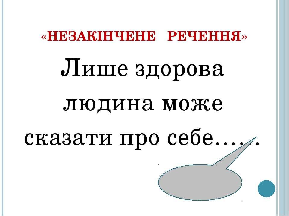 «НЕЗАКІНЧЕНЕ РЕЧЕННЯ» Лише здорова людина може сказати про себе……