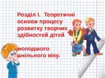 Розділ І. Теоретичні основи процесу розвитку творчих здібностей дітей молодшо...