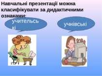 Навчальні презентації можна класифікувати за дидактичними ознаками: учительсь...